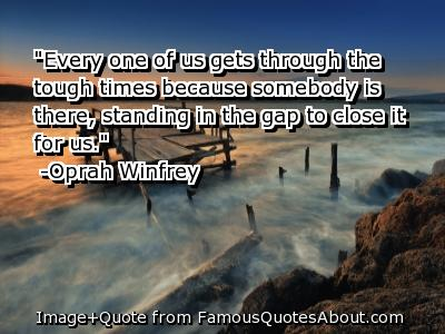 """""""Every One Of Us Gets Through The Tough Times Because Somebody Is There, Standing In The Gap To Close It For Us"""""""