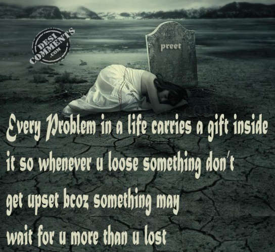 Every Problem In a Life Carries A Gift Inside It So Whenever u Loose Something Don't Get Upset Bcoz Something May Wait For u More Than u Lost