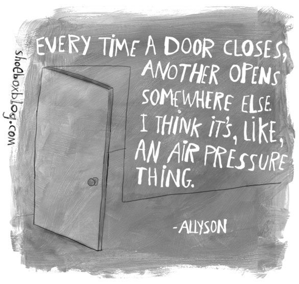 Every Time A Door Closes, Another Opens Somewhere Else I Think Its, Like, An Air Pressure Thing