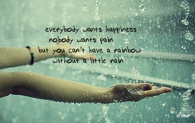 Everybody Wants Happiness Nobody Wants Pain But You Can't Have A Rainbow Without Little Rain