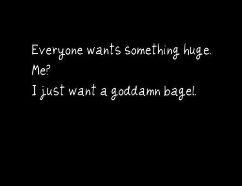 Everyone Wants Something Huge Me! I Just Want A Goddamn Bagel