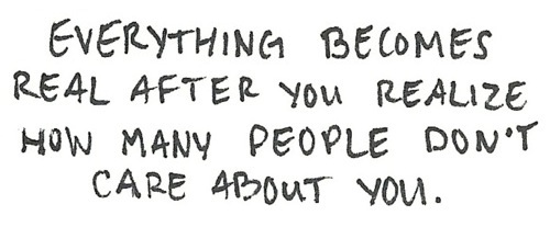 Everything Becomes Real After You Realize How Many People Don't Care About You