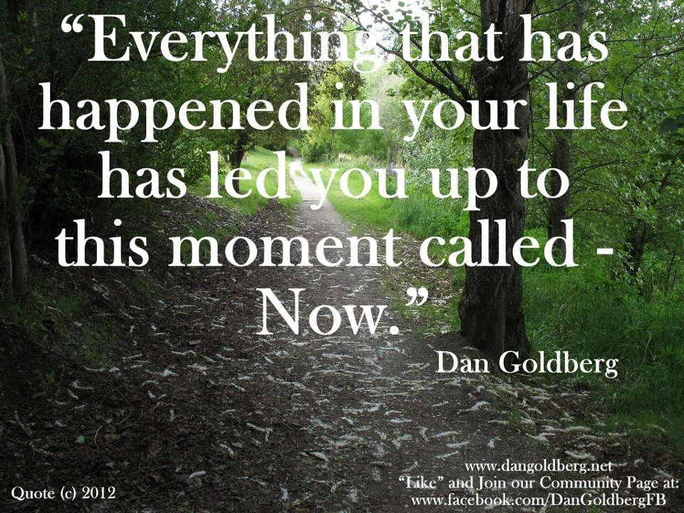 """Everything That Has Happened In Your Life Has Led You Up To This Moment Called - Now"""
