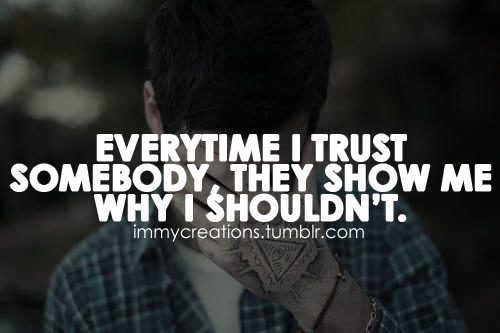 Everytime I Trust Somebody, They Show Me Why I Shouldn't