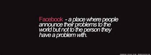 Facebook a Place Where People Announce Their Problem To The World But Not To The Person They Have a Problem With