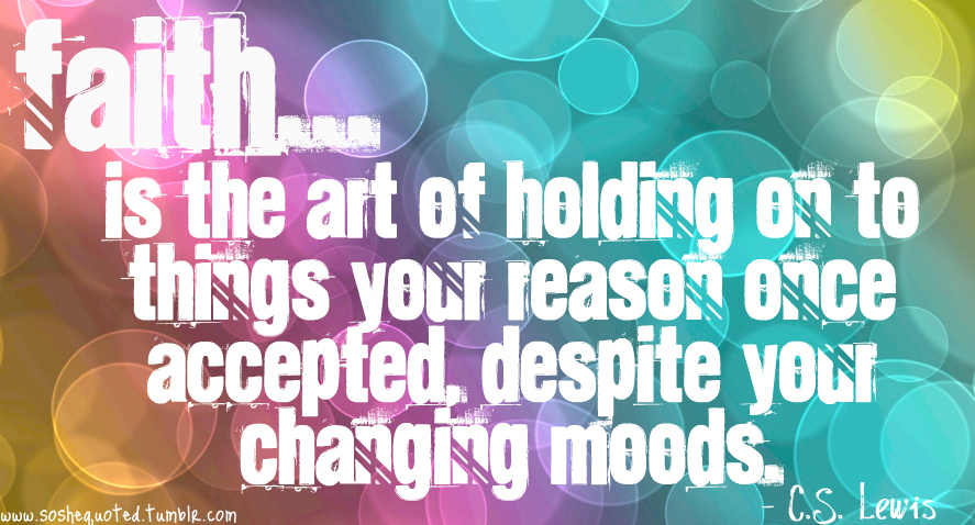 Faith Is The Art of Holding On To Things You Reason Once Accepted Despite Youe Changing Moods