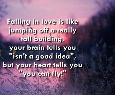 "Falling In Love Is Like Jumping Off A Really Tall Building, Your Brain Tells You ""Isn't a Good Idea"",But Your Heart Tells You ""You Can Fly!"""
