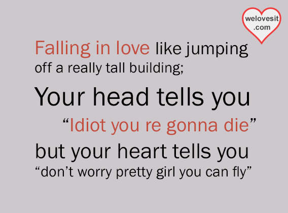 """Falling In Love Like Jumping Off A Really Tall Building. Your Head Tells You """"Idiot You're Gonna Die"""" But Your Heart Tells You """"Don't Worry Pretty Girl You Can Fly"""""""