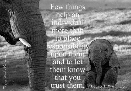 Few Things Help An Individual More Than To Place Responsbility Upon Them And To Let Them Know That You Trust Them