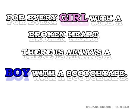 For Every Girl With A Broken Heart There Is Always A Boy With A Scotchtape