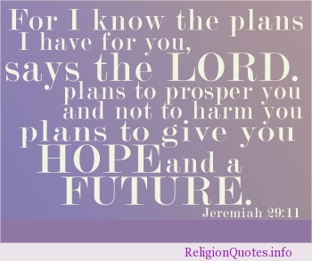 For I Know The Plans I Have For You, Says The Lord. Plans To Prosper You And Not To Harm You Plans To Give You Hope And a Future