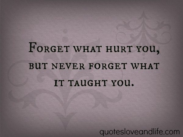 Forget What Hurt You, But Never Forget What It Taught You