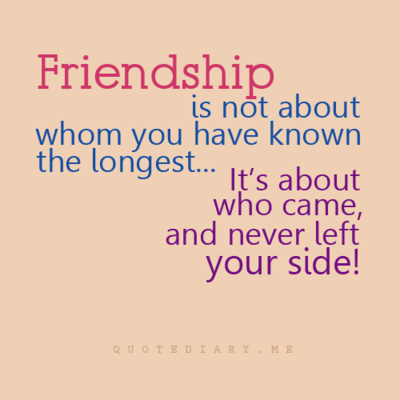 Friendship Is Not About Whom You Have Known The Longest, It's About Who Came, And Never Left Your Side!