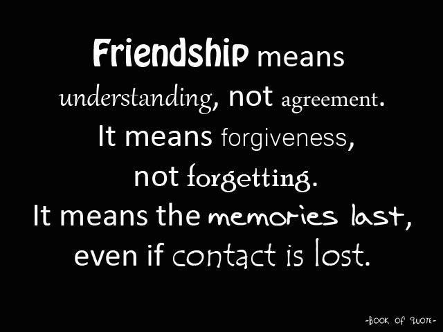 Friendship Means Understanding, Not Agreement. It Means Forgiveness, Not Forgetting. It Means The Memories Last, Even If Contact Is Lost