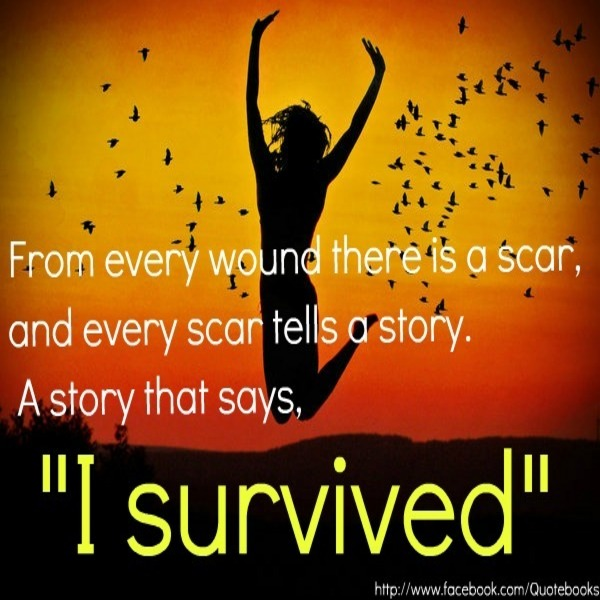 """From Every Wound There Is a Scar, And Every Scar Tells a Story. A Story That Says, """"I Survived"""""""