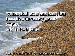 """""""Frustrated Love Has Been The Incentive For Many Great Works"""""""