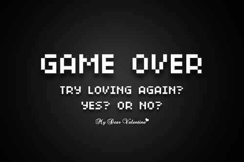 Game Over Try Loving Again! Yes Or No!
