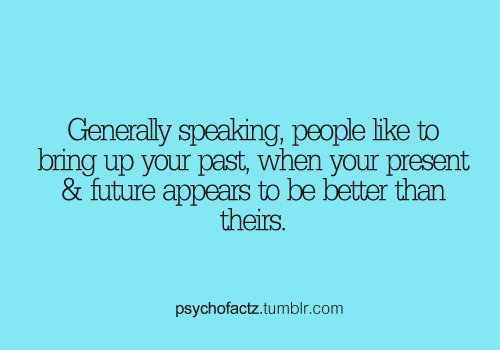 Generally Speaking, People Like To Bring Up Your Past, When Your Present & Future Appears To Be Better Than Theirs