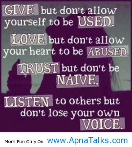 Give But Don't Allow Yourself To Be Used. Love But Don't Allow Your Heart To Be Abused. Trust But Don't Be Naive. Listen To Others But Don't Lose Your Own Voice