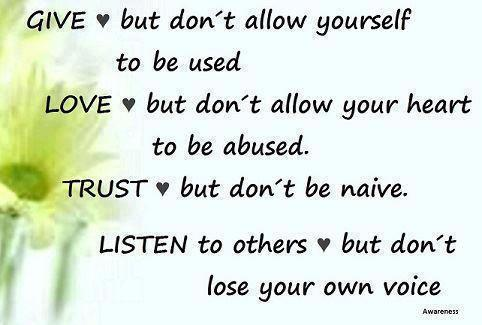 Give But Don't Yourself To Be Used. Love But Don't Allow Your Heart To Be Abused. Trust But Don't Be Naive. Listen To Others But Don't Lose Your Own Voice
