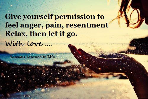 Give Yourself Permission To Feel Anger, Pain, Resentment Relax, Then Let It Go, With Love