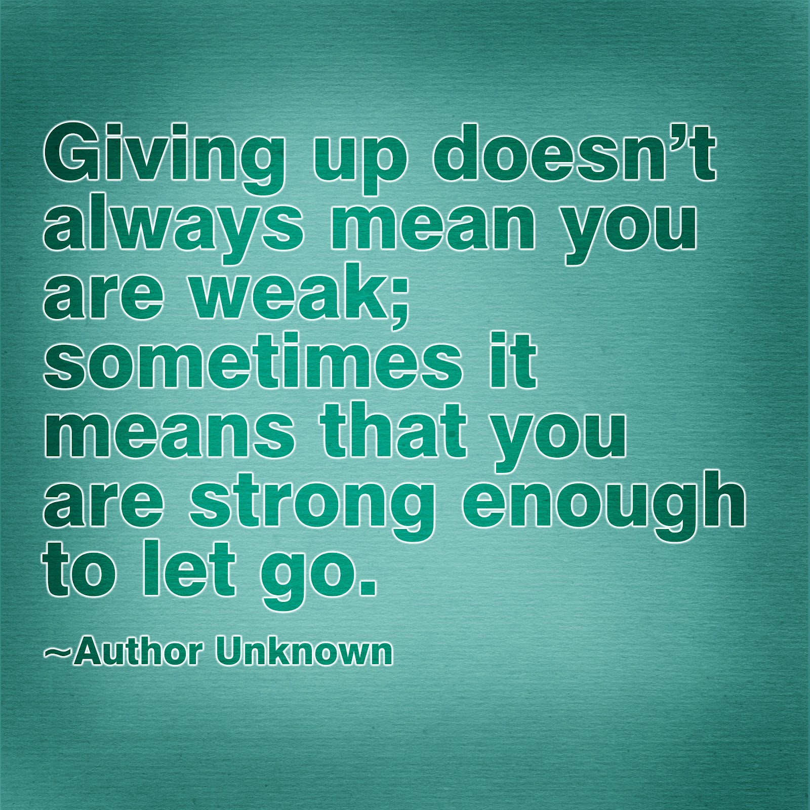 Giving Up Doesn't Always Meak, Sometimes It Means That You Are Strong Enough To Let Go