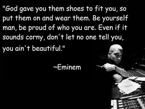 God Gave You Them Shoes To Fit You, So Put Them On And Wear Them. Be Yourself Man, Be Proud Of Who You Are