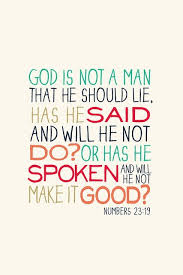 God Is Not A Man That He Should Lie, Has He Said And Will He Not Do! Or Has He Spoken And Will He Not Make It Good!