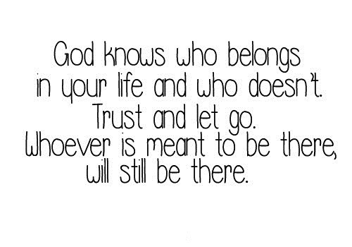 God Knows Who Belongs In Your Life And Who Doesn't Trust And Let Go. Whoever Is Meant To be There, Will Still Be There