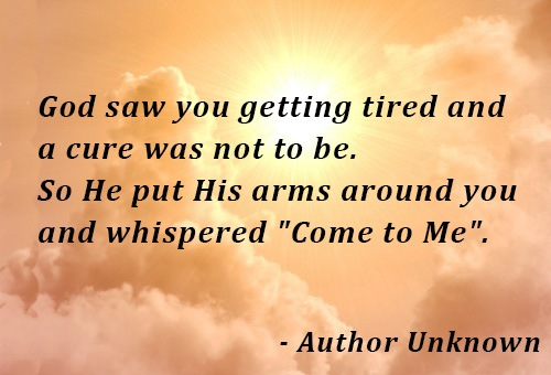 """God Saw You Getting Tired And A Cure Was Not To Be, So He Put His Arms Around You And Whispered """"Come To Me"""""""