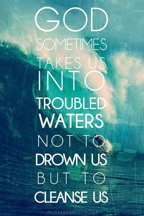 God Sometimes Take Us Into Troubles Waters Not To Drown Us But To Cleanse Us
