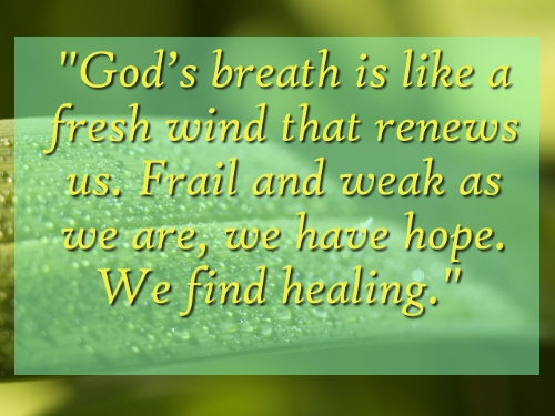 """""""God's Breath Is Like a Fresh Wind That Renews Us. Fail And Weak As We Are, We Have Hope. We Find Healing"""""""