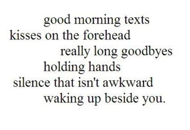 Good Morning Texts Kisses On The Forehead Really Long Goodbyes Holding Hands Silence That Isn't Awkward Waking Up Beside You