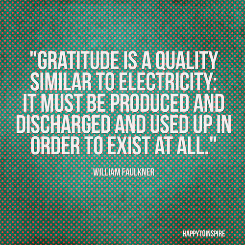 """Gratitude Is A Quality Similar To Electricity, It Must Be Produced And Discharged And Used Up In Order To Exist At All"""