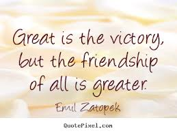 Great Is The Victory, But The Friendship Of All Is Greater