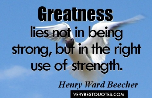 Greatness Lies Not In The Being Strong, But In The Right Use Of Strength