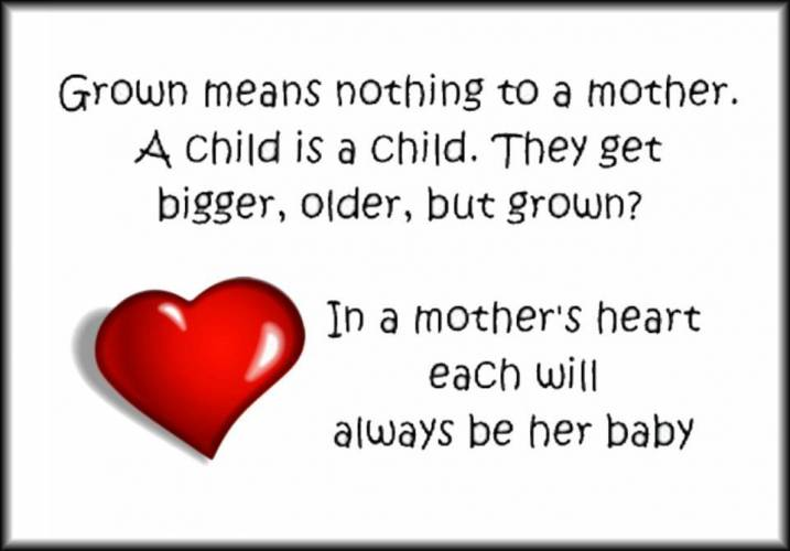 Grown Means Nothing To a Mother. A Child Is a Child. They Get Bigger, Older, But Grown! In a Mother's Heart Each Will Always Be Her Baby