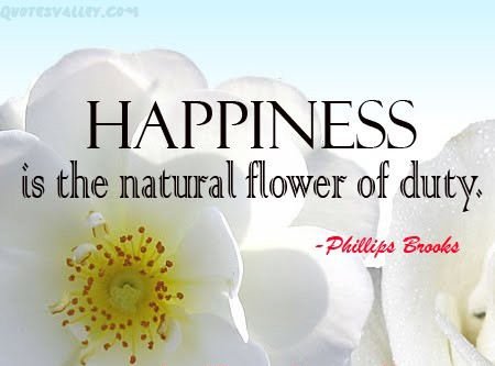 Happiness Is The Natural Flower Of Duty