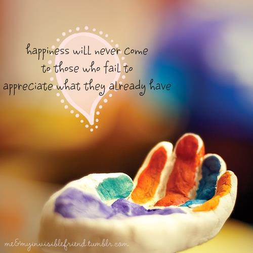 Happiness Will Never Come To Those Who Fail To Appreciate What They Already Have