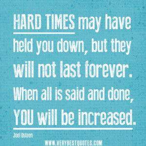 Hard Times May Have Held You Down, But They Will Not Last Forever. When All Is Said And Done, You Will Be Increased