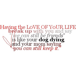 """Having The Love Your Life Break Up With You And Say """"We Can Still Be Friends"""" Is Like Your Dog Dying And Your Mom Saying You Can Still Keep It"""