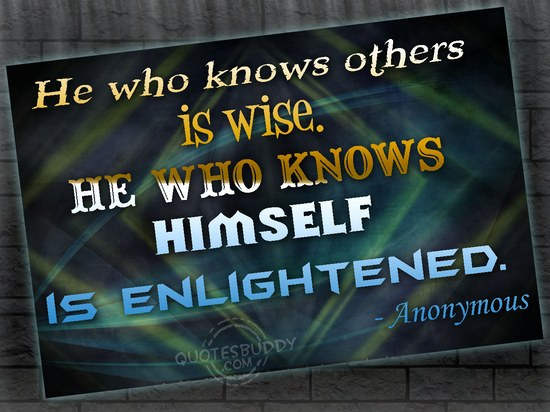 He Who Knows Others Is Wise. He Who Knows Himself Is Enlightened
