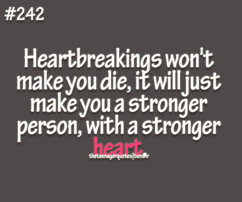 Heartbreaking Won't Make You Die, It Will Just Make You a Stronger Person, With a Stronger