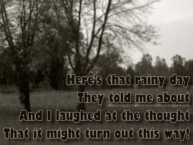 Here's That Rainy Day They Told Me About And I Laughed At The Thought That It Might Turn Out This Way!