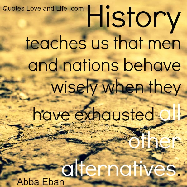 History Teaches Us That Men And Nations Behave Wisely When They Have Exhausted All Other Alternatives