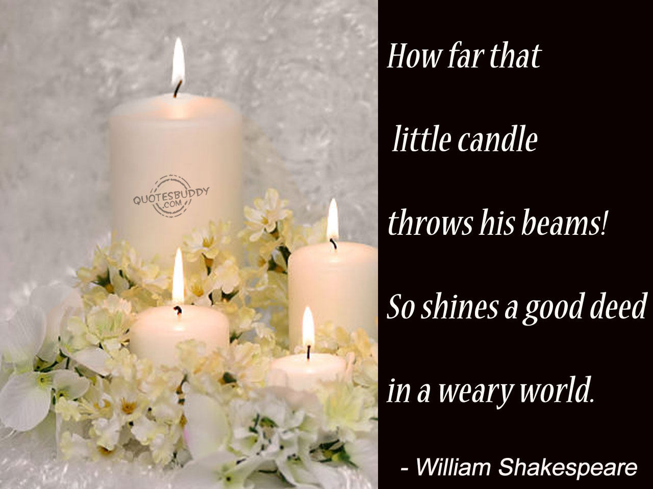 How Far That Little Candle Throws His Beams! So Shines a Good Deed In a Weary World