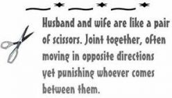 Husband And Wife Are Like A Pair Of Scissors. Joint Together, Often Moving In Opposite Directions Yet Punishing Whoever Comes Between Them
