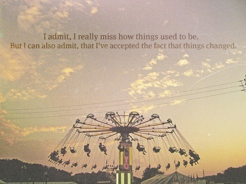 I Admit, I Really Miss How Things Used To Be. But I Can Also Admit, That I've Accepted The Fact That Things Changed