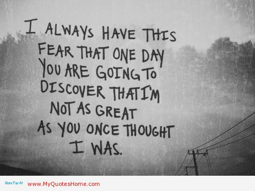 I Always Have This Fear That One Day You Are Going To Discover That I'm Not As Great As You Once Thought I Was
