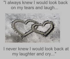 """I Always Knew I Would Look Back On My Tears And Laugh, I Never Knew I Would Look Back At My Laughter And Cry"""